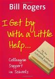 I Get by with a Little Help... : Colleague Support in Schools, Rogers, Bill, 141292118X