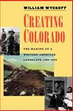 Creating Colorado : The Making of a Western American Landscape, 1860-1940, Wyckoff, William, 0300071183