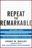 Repeat the Remarkable : How Strong Leaders Overcome Business Challenges to Take Their Performance to the Next Level, Holley, 0071811184