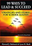 99 Ways to Lead and Succeed : Strategies and Stories for School Leaders, Bultinck, Howard J. and Bush, Lynn H., 1596671181