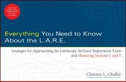 Everything You Need to Know about the L. A. R. E : Strategies for Approaching the Landscape Architect Registration Exam and Mastering Sections C and E, Chaffee, Clarence, 0470171189