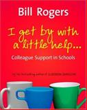 I Get by with a Little Help... : Colleague Support in Schools, Rogers, Bill, 1412921198