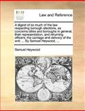 A Digest of So Much of the Law Respecting Borough Elections, As Concerns Cities and Boroughs in General, Their Representation, and Returning Officers;, Samuel Heywood, 1140801198