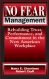 No Fear Management : Rebuilding Trust, Performance and Commitment in the New American Workplace, Chambers, Harry and Craft, Robert, 1574441191