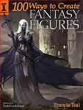 100 Ways to Create Fantasy Figures, Francis Tsai, 1600611192