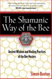 The Shamanic Way of the Bee : Ancient Wisdom and Healing Practices of the Bee Masters, Buxton, Simon, 1594771197