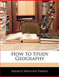 How to Study Geography, Francis Wayland Parker, 1142691195