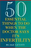 50 Essential Things to Do When the Doctor Says It's Infertility, Blake Levitt, 0452271193