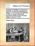 A System of Divinity, in a Course of Sermons, on the First Institutions of Religion; on the Being and Attributes of God; on Some of the Most Important, William Davy, 1170191207