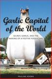 Garlic Capital of the World : Gilroy, Garlic, and the Making of a Festive Foodscape, Adema, Pauline, 1604731206