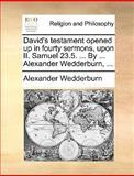 David's Testament Opened up in Fourty Sermons, upon II Samuel 23 5 by Alexander Wedderburn, Alexander Wedderburn, 1140861204