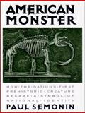 American Monster : How the Nation's First Prehistoric Creature Became a Symbol of National Identity, Semonin, Paul, 0814781209