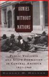 Armies Without Nations : Public Violence and State Formation in Central America, 1821-1960, Holden, Robert H., 0195161203