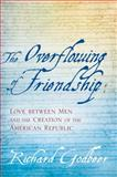 The Overflowing of Friendship : Love Between Men and the Creation of the American Republic, Godbeer, Richard, 0801891205