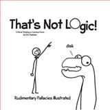 That's Not Logic! : Critical Thinking in Catroon Form, Hedman, Eric, 0983441200