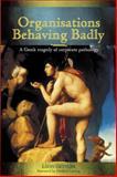 Organisations Behaving Badly : A Greek Tragedy of Corporate Pathology, Gettler, Leon, 1740311205