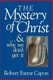 The Mystery of Christ and Why We Don't Get It, Robert Farrar Capon, 0802801218