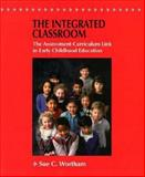 The Integrated Classroom : The Assessment-Curriculum Link in Early Childhood Education, Wortham, Sue C., 0023261218