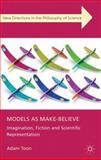 Models As Make-Believe : Imagination, Fiction and Scientific Representation, Toon, Adam, 0230301215
