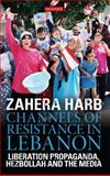 Channels of Resistance in Lebanon : Liberation Propaganda, Hezbollah and the Media, Harb, Zahera, 1848851219