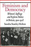 Feminism and Democracy : Women's Suffrage and Reform Politics in Britain, 1900-1918, Holton, Sandra Stanley, 0521521211