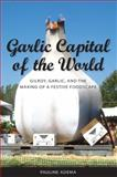 Garlic Capital of the World : Gilroy, Garlic, and the Making of a Festive Foodscape, Adema, Pauline, 1604731214