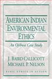 American Indian Environmental Ethics : An Ojibwa Case Study, Callicott, J. Baird and Nelson, Michael P., 0130431214