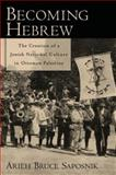 Becoming Hebrew : The Creation of a Jewish National Culture in Ottoman Palestine, Saposnik, Arieh Bruce, 0195331214