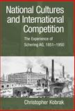 National Cultures and International Competition : The Experience of Schering AG, 1851-1950, Kobrak, Christopher, 0521101212