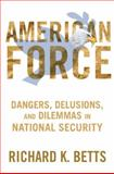 American Force : Dangers, Delusions, and Dilemmas in National Security, Betts, Richard K., 0231151225
