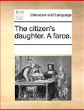 The Citizen's Daughter a Farce, See Notes Multiple Contributors, 1170291228