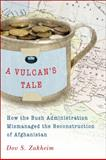 A Vulcan's Tale : How the Bush Administration Mismanaged the Reconstruction of Afghanistan, Zakheim, Dov S., 0815721226