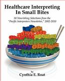 Healthcare Interpreting in Small Bites : 50 Nourshing Selections from the Pacific Interpreters Newsletter, 2002-2010, Tonry, Eugene and Roat, Cynthia E., 1426931220