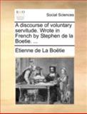 A Discourse of Voluntary Servitude Wrote in French by Stephen de la Boetie, Etienne De La Boëtie, 1170411223