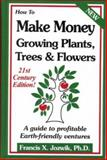 How to Make Money Growing Plants, Trees and Flowers : A Guide to Profitable Earth-Friendly Ventures, Jozwik, Francis X., 0916781224