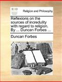 Reflexions on the Sources of Incredulity with Regard to Religion by Duncan Forbes, Duncan Forbes, 1140861220