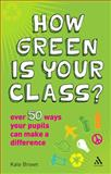 How Green Is Your Class? : Over 50 Ways Your Students Can Make a Difference, Brown, Kate and Brown, Kate J., 1847061222