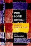 Racial Identity in Context : The Legacy of Kenneth B. Clark, Clark, Kenneth Bancroft and Philogine, Gina, 1591471222