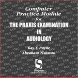 Computer Practice Module for the Praxis Exam in Audiology, Payne, Kay T. and Tishman, Abraham, 0769301223
