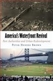 America's Waterfront Revival : Port Authorities and Urban Redevelopment, Brown, Peter Hendee, 0812241223