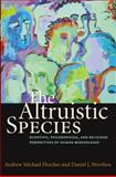 The Altruistic Species : Scientific, Philosophical, and Religious Perspectives of Human Benevolence, Flescher, Andrew Michael and Worthen, Daniel L., 1599471221