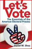 Let's Vote : The Essentials of the American Electoral Process, Shea, Daniel M., 0205831230