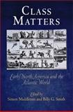 Class Matters : Early North America and the Atlantic World, Middleton, Simon and Smith, Billy G., 0812221230