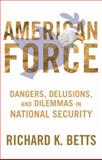American American Force : Dangers, Delusions, and Dilemmas in National Security, Betts, Richard K., 0231151233