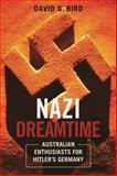 Nazi Dreamtime : Australian Enthusiasts for Hitlere(tm)s Germany, Bird, David, 1783081244