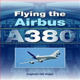 Flying the Airbus A380, Gib Vogel, 1847971245