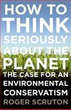 How to Think Seriously about the Planet, Roger Scruton, 0199371245