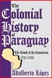 The Colonial History of Paraguay : The Revolt of the Comuneros, 1721-1735, Lopez, Adalberto, 0870731246