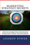 Marketing Strategy Secrets - Proven Marketing Strategies to Quickly Grow Your Business, Andrew Power, 1477531246