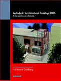Autodesk Architectural Desktop 2005 : A Comprehensive Tutorial, Goldberg, H. Edward, 013170124X